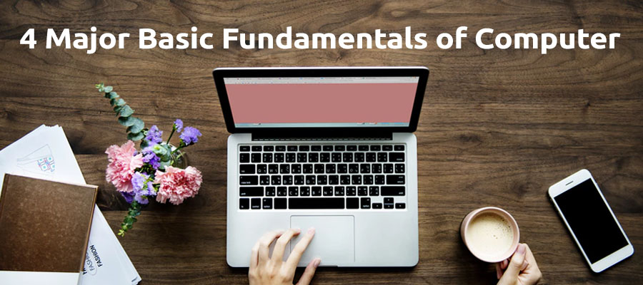 4 Major Basic Fundamentals of Computer