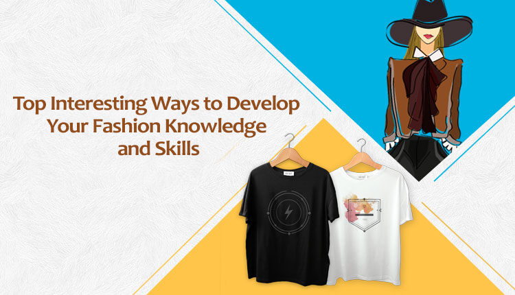 Top Interesting Ways to Develop Your Fashion Knowledge and Skills