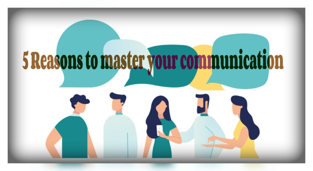 5 Reasons to master your communication